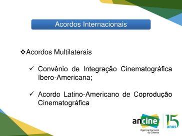 Acordos Multilaterais. Convênio de Integração Cinematográfica Ibero-Americana; Acordo Latino-Americano de Coprodução Cinematográfica. Crédito: Ancine/slideplayer